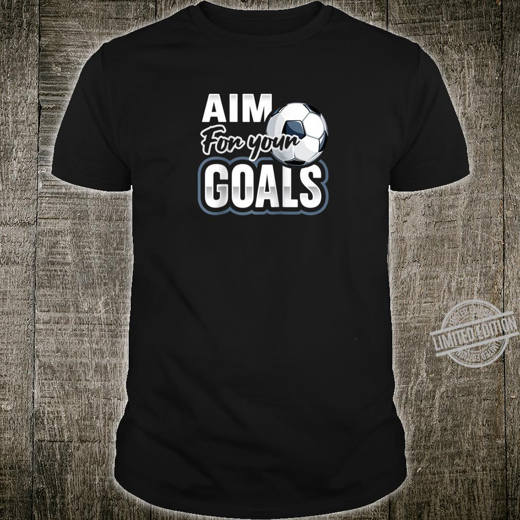 Aim For Your Goals Futbol Soccer Player Saying Shirt