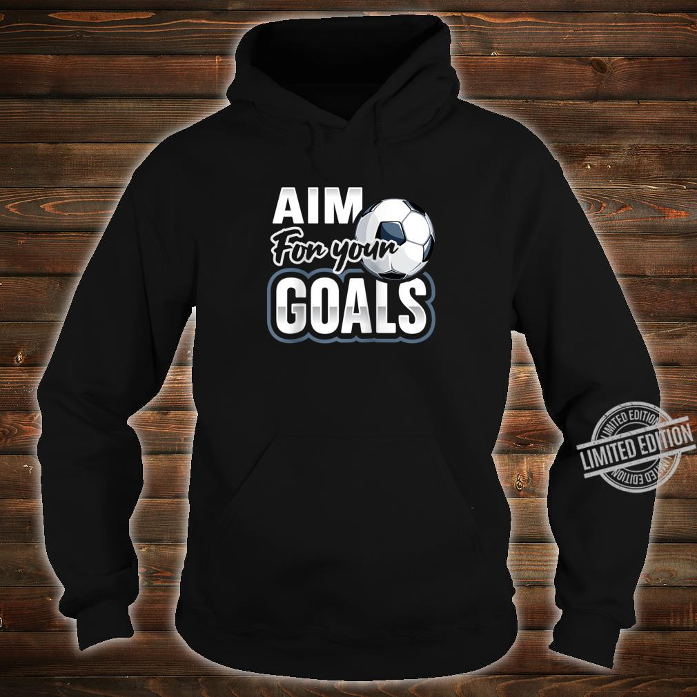 Aim For Your Goals Futbol Soccer Player Saying Shirt hoodie