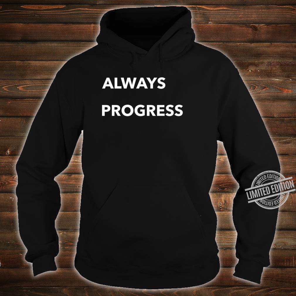 Always Progress Shirt hoodie