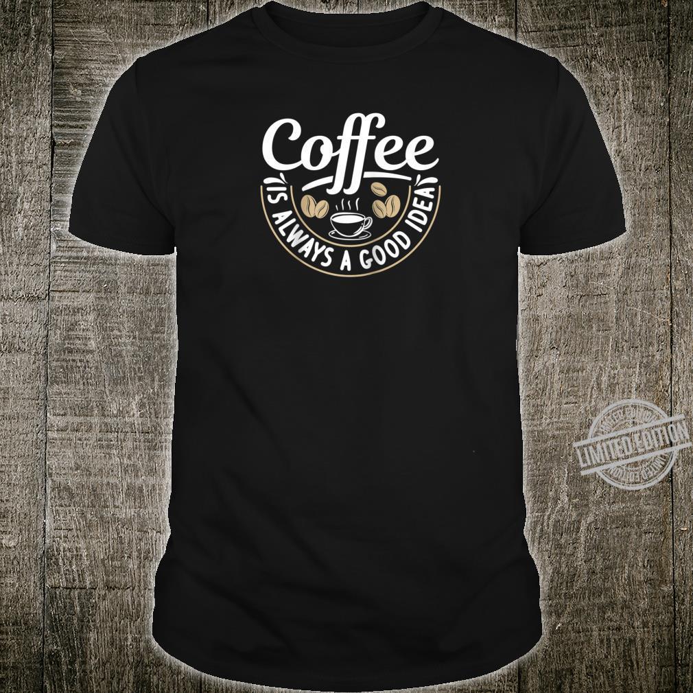 Coffee Is Always A Good Idea Caffeine Shirt